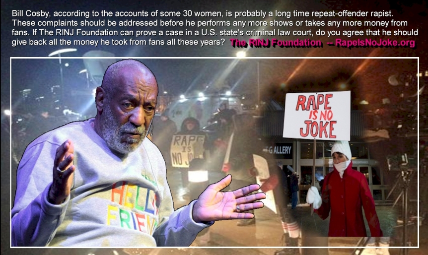 #BillCosby, according to the accounts of some 30 women is probably a long time repeat-offender rapist. These complaints should be addressed before he performs any more shows or takes any more money from fans. If RINJ can prove a case in U.S. Court of law, do you agree that he should give back all the money he took from Fans all these years? The RINJ Foundation